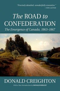 The Road to Confederation: The Emergence of Canada, 1863-1867 (Reissue)
