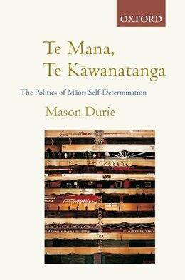 Book Te Mana, Te Kawanatanga: The Politics of Maori Self-determination by M. H. Durie