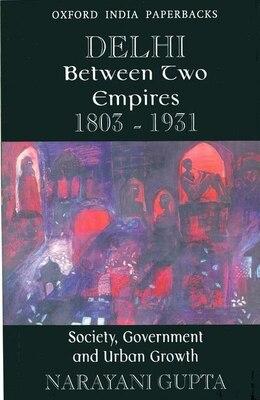 Book Delhi Between Two Empires, 1803-1931: Society, Government and Urban Growth by Narayani Gupta