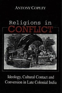 Book Religions in Conflict: Ideology, Cultural Contact and Conversion in Late Colonial India by Antony Copley