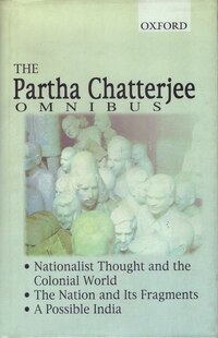 The Partha Chatterjee Omnibus: Comprising Nationalist Thought and the Colonial World, The Nation…