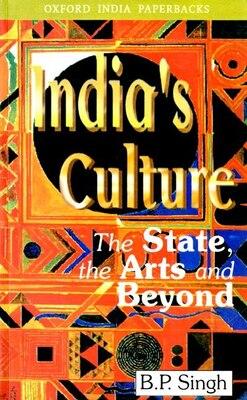 Book Indias Culture: The State, the Arts and Beyond by B. P. Singh
