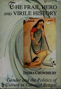 Book The Frail Hero and Virile History: Gender and the Politics of Culture in Colonial Bengal by Indira Chowdhury