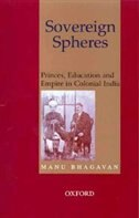 Book Sovereign Spheres: Princes, Education, and Empire in Colonial India by Manu Bhagavan