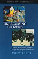 Book Unbecoming Citizens: Culture, Nationhood, and the Flight of Refugees from Bhutan by Michael Hutt