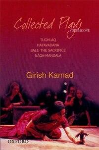 Collected Plays Volume 1: Tughlaq, Hayavadana, Bali: The Sacrifice, Naga-Mandala
