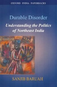 Durable Disorder: Understanding the Politics of Northeast India