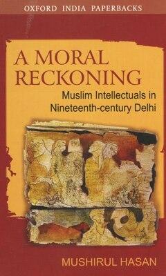 Book A Moral Reckoning: Muslim Intellectuals in Nineteenth-Century Delhi by Mushirul Hasan