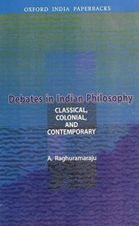 Debates in Indian Philosophy: classical, Colonial, and Contemporary
