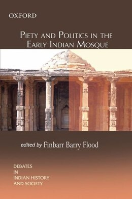 Book Piety and Politics in the Early Indian Mosque by Finbarr Barry Flood