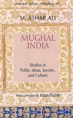 Book Mughal India: Studies in Polity, Ideas, Society and Culture by M. Athar Ali