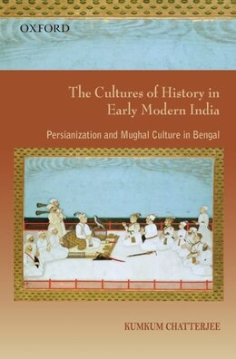 Book The Cultures of History in Early Modern India: Persianization and Mughal Culture in Bengal by Kumkum Chatterjee