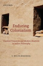 Enduring Colonialism: Classical Presences and Modern Absences in Indian Philosophy