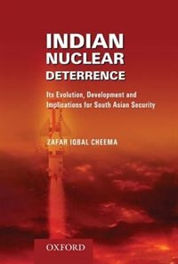 Book Indian Nuclear Deterrence: Its Evolution, Development and Implications for South Asian Security by Zafar Iqbal Cheema