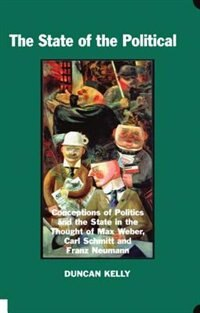 Book The State of the Political: Conceptions of Politics and the State in the Thought of Max Weber, Carl… by Duncan Kelly