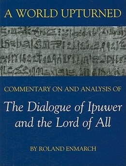 Book A World Upturned: Commentary on and Analysis of the Dialogue of Ipuwer and the Lord of All by Roland Enmarch