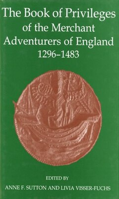 Book The Book of Privileges of the Merchant Adventurers of England, 1296-1483 by Anne F. Sutton