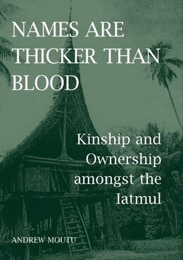 Book Names are Thicker than Blood: Kinship and Ownership amongst the Iatmul by Andrew Moutu