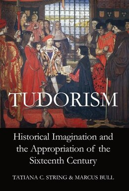 Book Tudorism: Historical Imagination and the Appropriation of the Sixteenth Century by Tatiana C. String