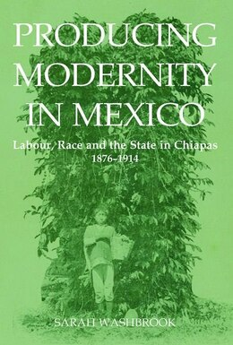 Book Producing Modernity in Mexico: Labour, Race, and the State in Chiapas, 1876-1914 by Sarah Washbrook