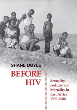 Book Before HIV: Sexuality, Fertility and Mortality in East Africa, 1900-1980 by Shane Doyle