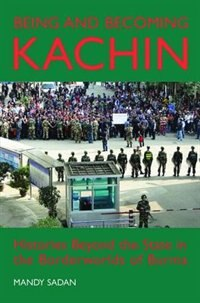 Book Being and Becoming Kachin: Histories Beyond the State in the Borderworlds of Burma by Mandy Sadan