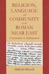 Book Religion, Language and Community in the Roman Near East: Constantine to Muhammad by Fergus Millar