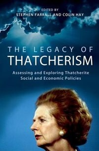 Book The Legacy of Thatcherism: Assessing and Exploring Thatcherite Social and Economic Policies by Stephen Farrall