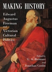 Book Making History: Edward Augustus Freeman and Victorian Cultural Politics by G. A. Bremner