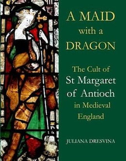 Book A Maid with a Dragon: The Cult of St Margaret of Antioch in Medieval England by Juliana Dresvina