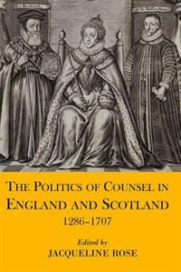 Book The Politics of Counsel in England and Scotland, 1286-1707 by Jacqueline Rose
