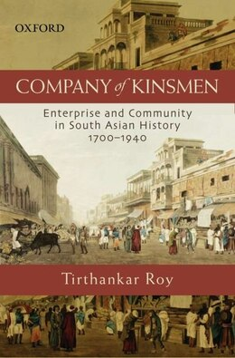 Book Company of Kinsmen: Enterprise and Community in South Asian History 1700-1940 by Tirthankar Roy