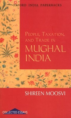 Book People, Taxation, and Trade in Mughal India by Shireen Moosvi