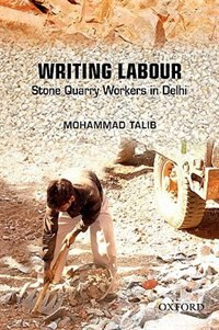 Book Writing Labour: Stone Quarry Workers on the Periphery of Delhi over the Last Quarter Century by Mohammad Talib