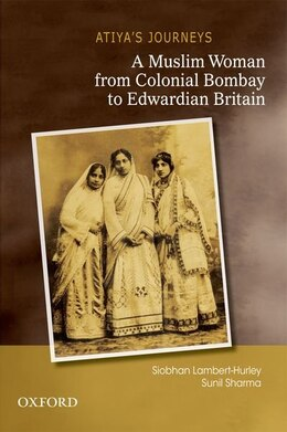 Book Atiyas Journeys: A Muslim Woman from Colonial Bombay to Edwardian Britain by Siobhan L. H. Lambert-Hurley