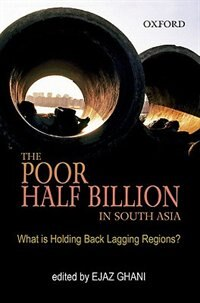 Book The Poor Half Billion in South Asia: What is Holding Back Lagging Regions? by Ejaz Ghani