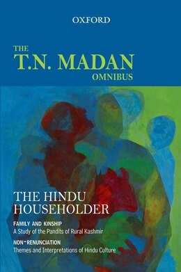 Book The Hindu Householder: The T.N. Madan Omnibus Comprising Family and Kinship: A Study of the Pandits… by T. N. Madan
