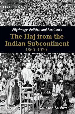 Book Pilgrimage, Politics, and Pestilence: The Haj from the Indian Subcontinent, 1860-1920 by Saurabh Mishra