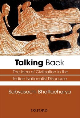 Book Talking Back: The Idea of Civilization in the Indian Nationalist Discourse by Sabyasachi Bhattacharya