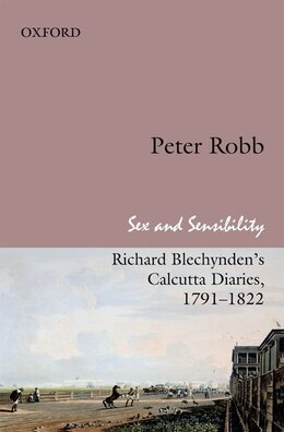 Book Sex and Sensibility: Richard Blechyndens Calcutta Diaries, 1791-1822 by Robb, Peter