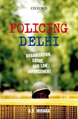 Book Policing Delhi:Urbanization, Crime, and  Law Enforcement by Om Prakash Mishra