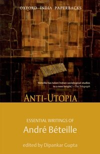 Anti-utopia: Essential Writings of Andre Beteille Anti-utopia: Essential Writings of Andre Beteille