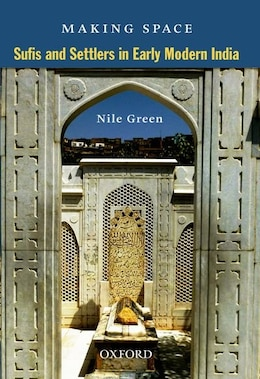 Book Making Space: Sufis and Settlers in Early Modern India by Nile Green
