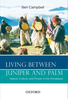 Book Living Between Juniper and Palm: Nature, Culture, and Power in the Himalayas by Ben Campbell