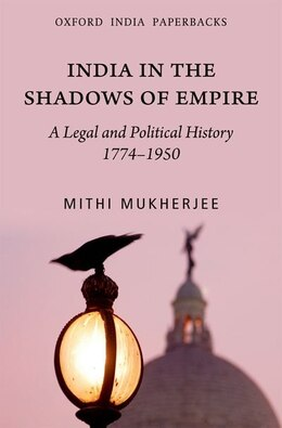 Book India in the Shadows of Empire: A Legal and Political History  (1774-1950) by Mithi Mukherji