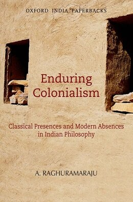 Book Enduring Colonialism: Classical Presences and Modern Absences in Indian Philosophy by A. Raghuramaraju