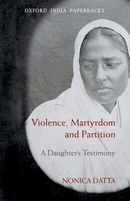 Book Violence, Martyrdom and Partition: A Daughters Testimony by Nonica Datta