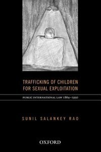 Book Trafficking of Children for Sexual Exploitation: Public International Law (1864-1950) by Sunil Salankey Rao