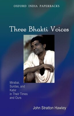 Book Three Bhakti Voices: Mirabai, Surdas, and Kabir in Their Times and Ours by John Stratton Hawley