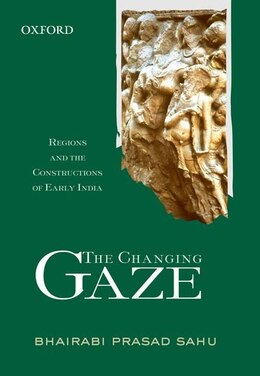 Book The Changing Gaze: Regions and the Constructions of Early India by B.P. Sahu